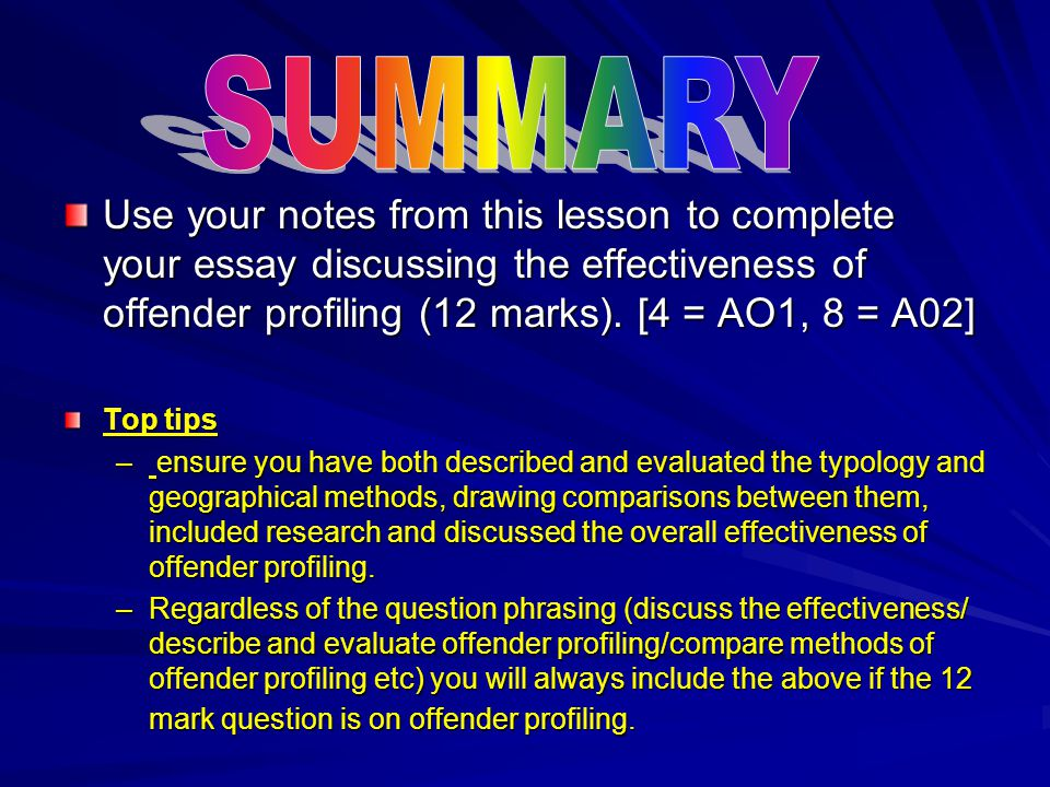 SUMMARY Use your notes from this lesson to complete your essay discussing the effectiveness of offender profiling (12 marks). [4 = AO1, 8 = A02]